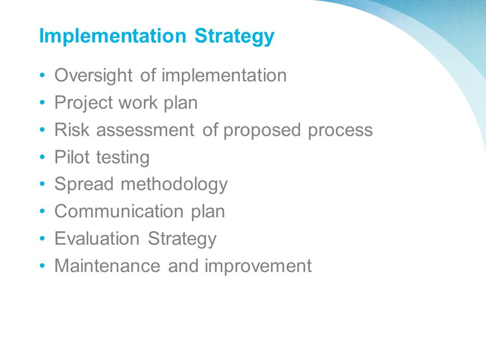 Implementation Strategy Oversight of implementation Project work plan Risk assessment of proposed process Pilot testing Spread methodology Communicati