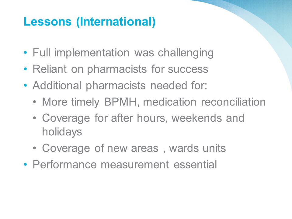 Lessons (International) Full implementation was challenging Reliant on pharmacists for success Additional pharmacists needed for: More timely BPMH, me