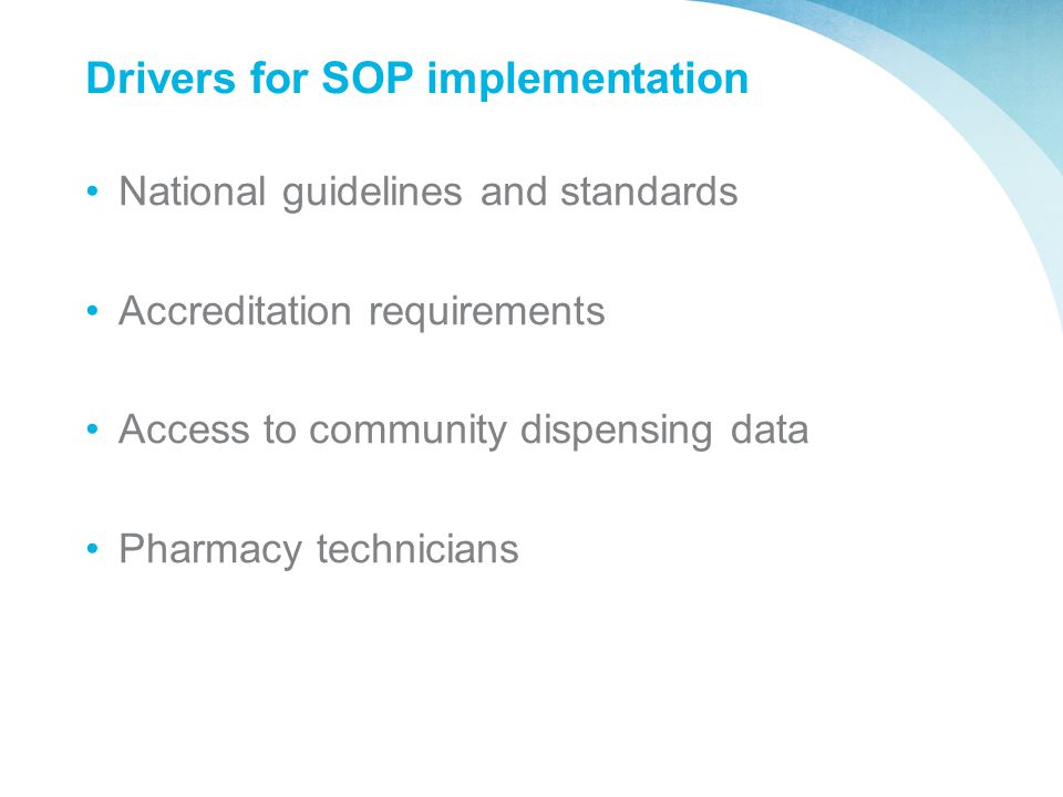Drivers for SOP implementation National guidelines and standards Accreditation requirements Access to community dispensing data Pharmacy technicians
