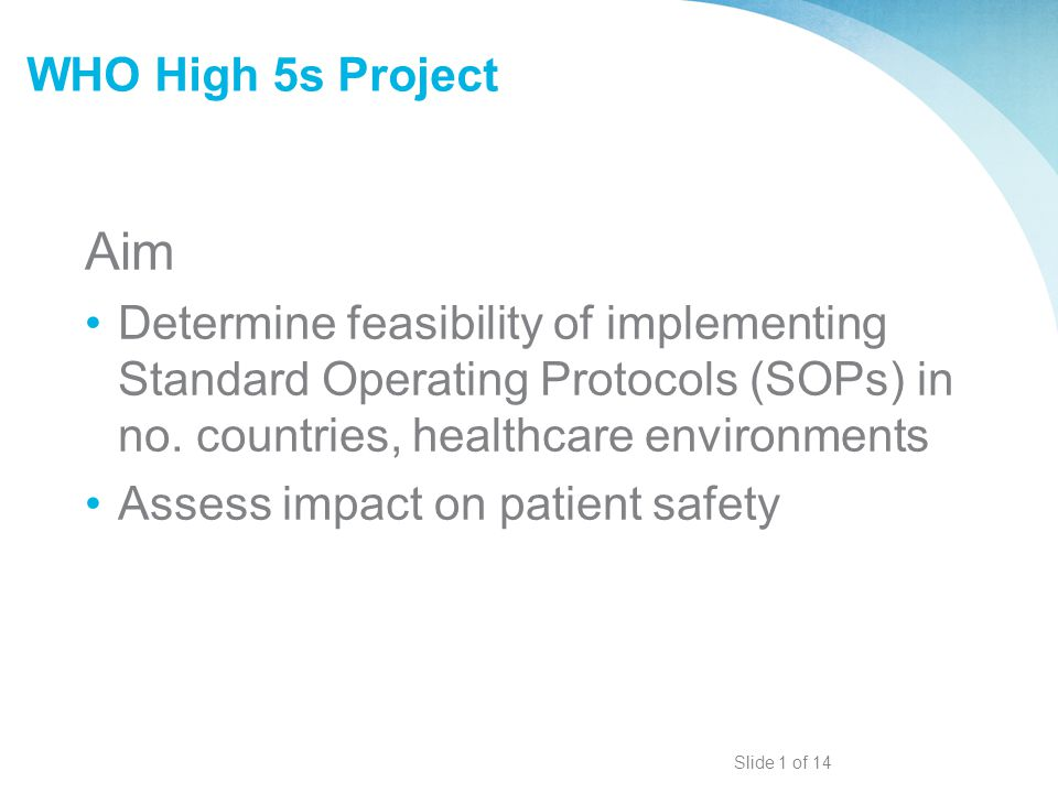 WHO High 5s Project Aim Determine feasibility of implementing Standard Operating Protocols (SOPs) in no. countries, healthcare environments Assess imp