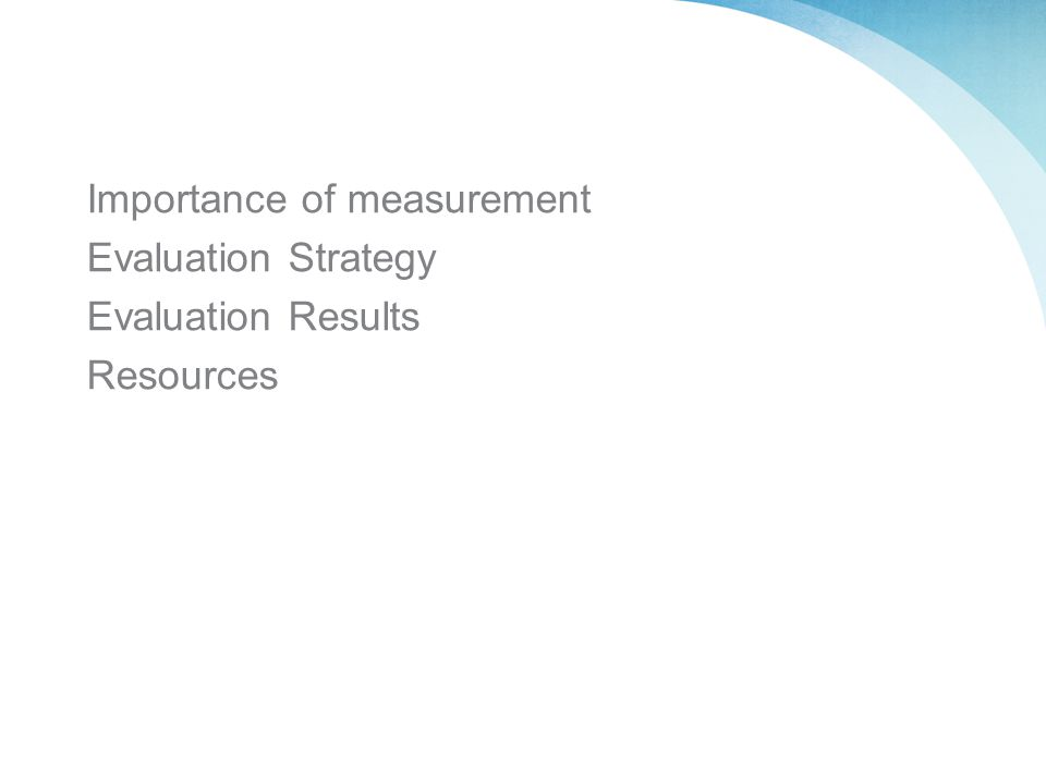 Importance of measurement Evaluation Strategy Evaluation Results Resources