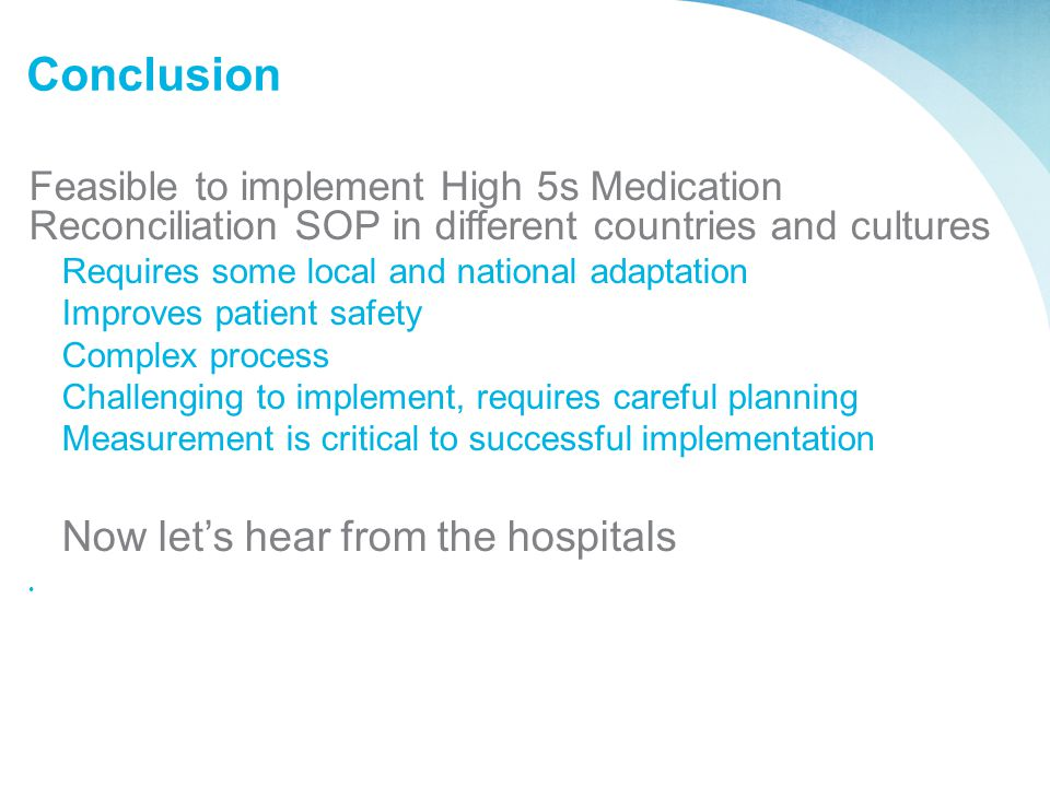 Conclusion Feasible to implement High 5s Medication Reconciliation SOP in different countries and cultures Requires some local and national adaptation