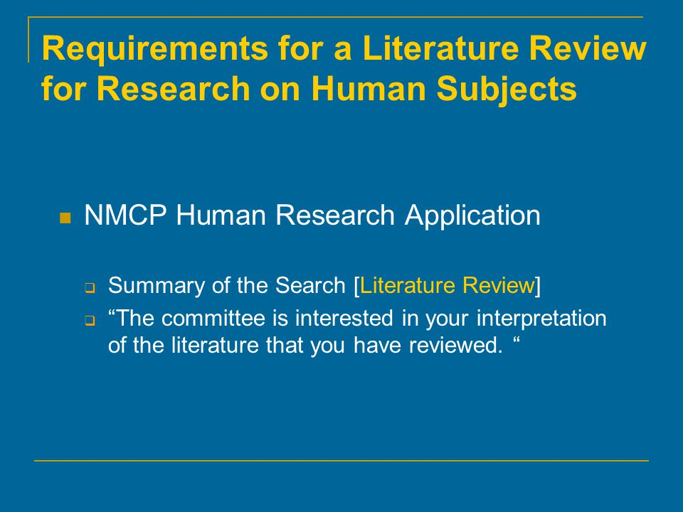 Requirements for a Literature Review for Research on Human Subjects NMCP Human Research Application  Summary of the Search [Literature Review]  The committee is interested in your interpretation of the literature that you have reviewed.