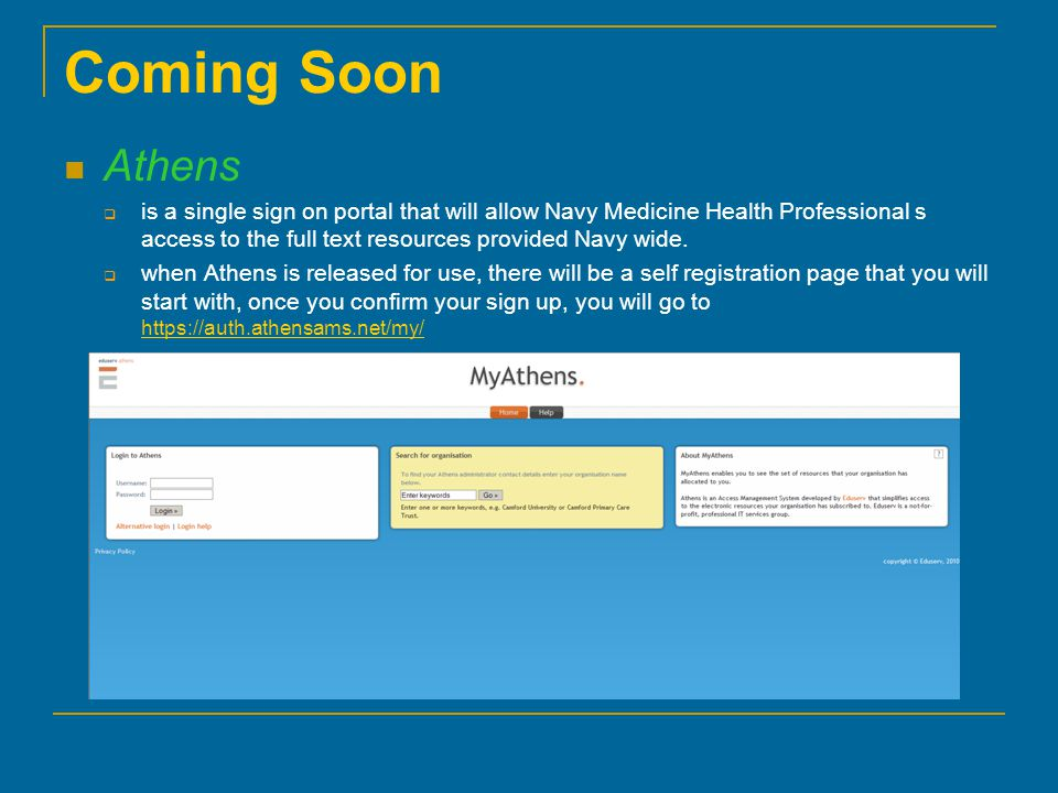 Coming Soon Athens  is a single sign on portal that will allow Navy Medicine Health Professional s access to the full text resources provided Navy wide.
