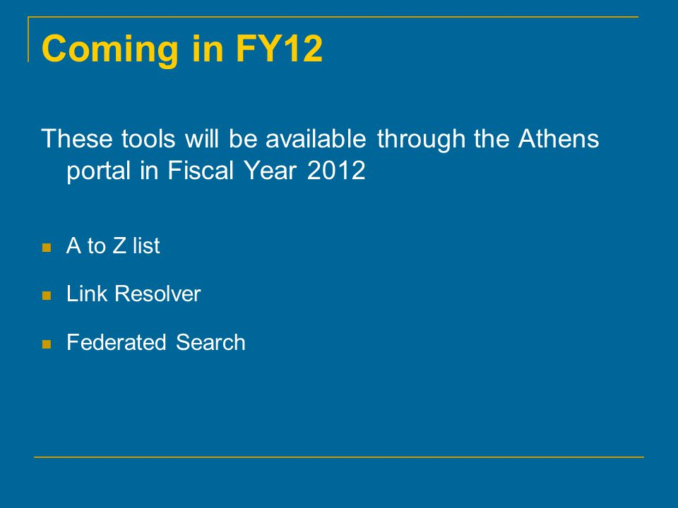 Coming in FY12 These tools will be available through the Athens portal in Fiscal Year 2012 A to Z list Link Resolver Federated Search