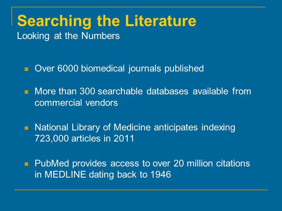 Searching the Literature Looking at the Numbers Over 6000 biomedical journals published More than 300 searchable databases available from commercial vendors National Library of Medicine anticipates indexing 723,000 articles in 2011 PubMed provides access to over 20 million citations in MEDLINE dating back to 1946