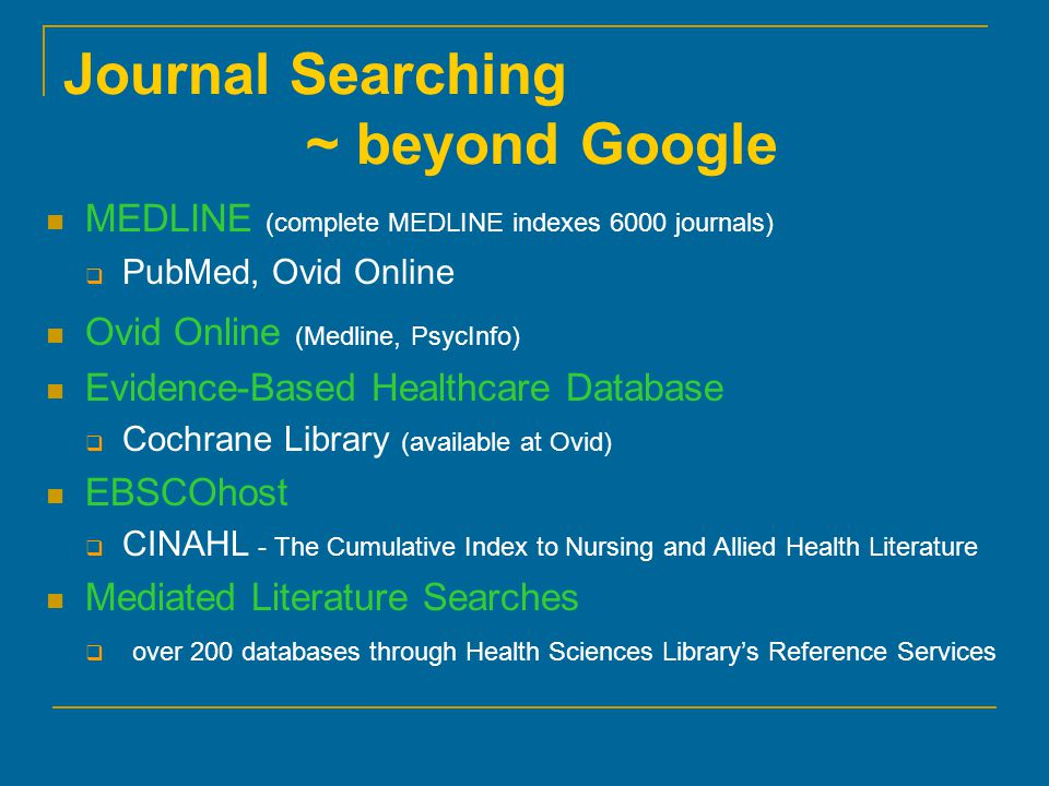 Journal Searching ~ beyond Google MEDLINE (complete MEDLINE indexes 6000 journals)  PubMed, Ovid Online Ovid Online (Medline, PsycInfo) Evidence-Based Healthcare Database  Cochrane Library (available at Ovid) EBSCOhost  CINAHL - The Cumulative Index to Nursing and Allied Health Literature Mediated Literature Searches  over 200 databases through Health Sciences Library's Reference Services