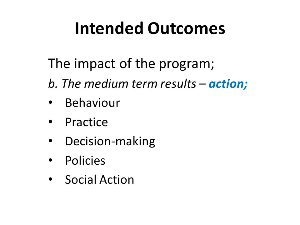 Intended Outcomes The impact of the program; b. The medium term results – action; Behaviour Practice Decision-making Policies Social Action