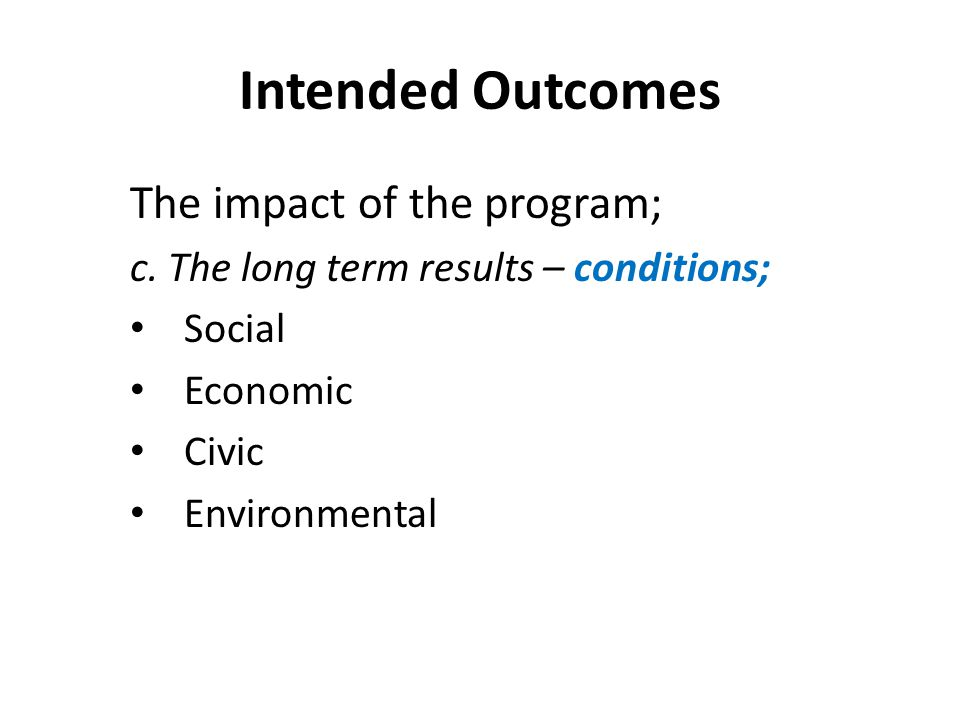 Intended Outcomes The impact of the program; c. The long term results – conditions; Social Economic Civic Environmental