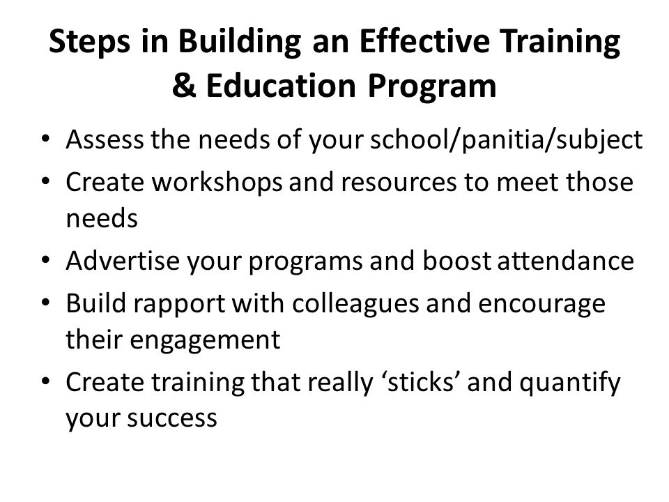 Steps in Building an Effective Training & Education Program Assess the needs of your school/panitia/subject Create workshops and resources to meet tho