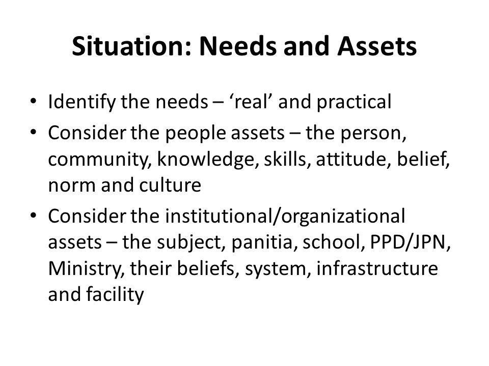 Situation: Needs and Assets Identify the needs – 'real' and practical Consider the people assets – the person, community, knowledge, skills, attitude,