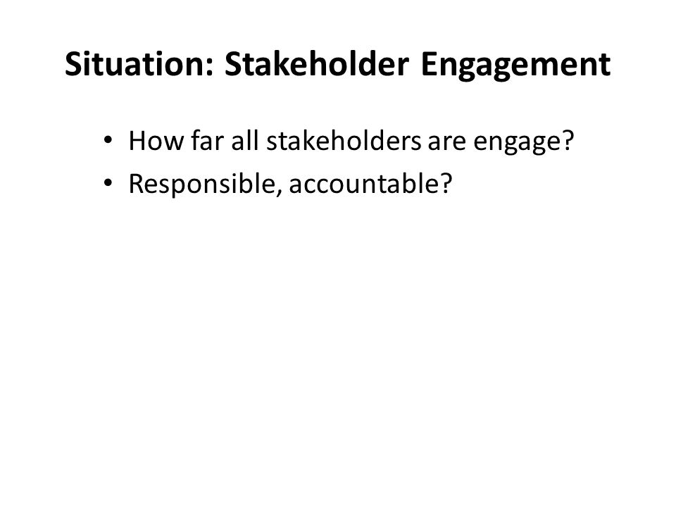 Situation: Stakeholder Engagement How far all stakeholders are engage? Responsible, accountable?