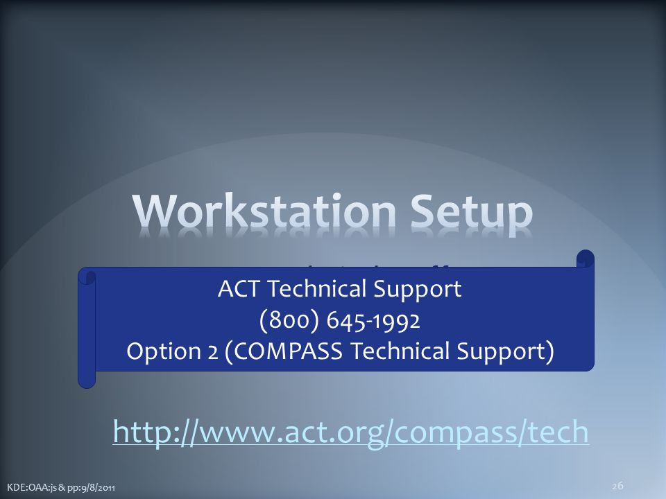 For Technical Staff KDE:OAA:js & pp:9/8/2011 26 http://www.act.org/compass/tech ACT Technical Support (800) 645-1992 Option 2 (COMPASS Technical Support)