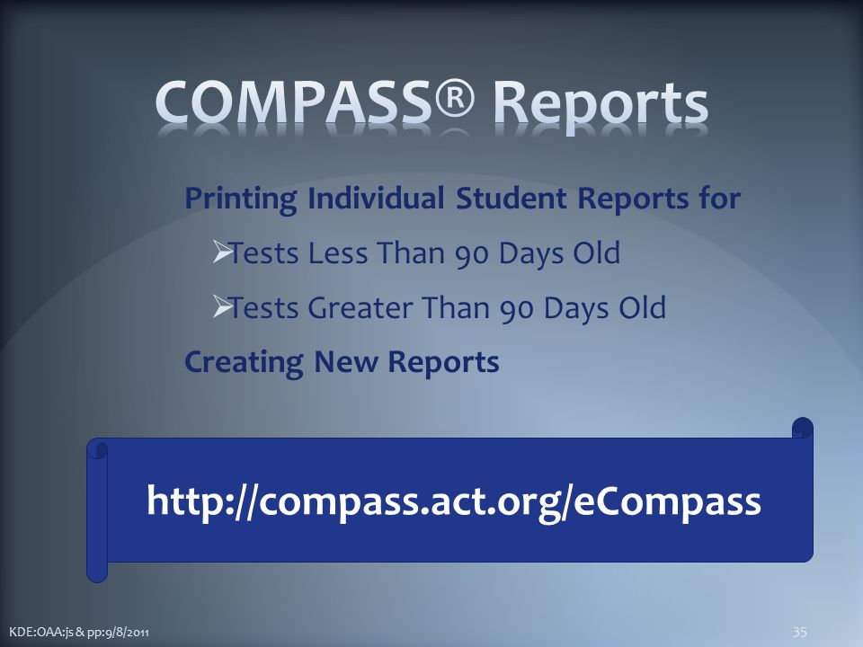 Printing Individual Student Reports for  Tests Less Than 90 Days Old  Tests Greater Than 90 Days Old Creating New Reports KDE:OAA:js & pp:9/8/2011 35 http://compass.act.org/eCompass