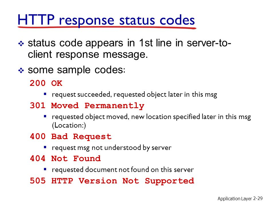Application Layer 2-29 HTTP response status codes 200 OK  request succeeded, requested object later in this msg 301 Moved Permanently  requested object moved, new location specified later in this msg (Location:) 400 Bad Request  request msg not understood by server 404 Not Found  requested document not found on this server 505 HTTP Version Not Supported  status code appears in 1st line in server-to- client response message.