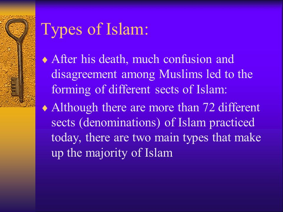 Types of Islam:  After his death, much confusion and disagreement among Muslims led to the forming of different sects of Islam:  Although there are more than 72 different sects (denominations) of Islam practiced today, there are two main types that make up the majority of Islam