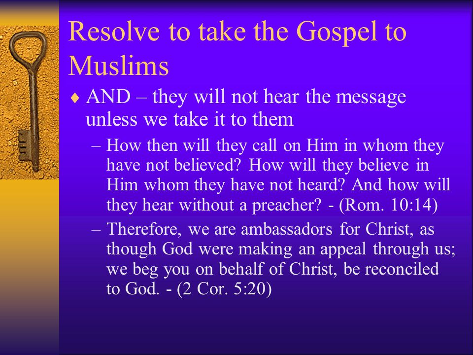 Resolve to take the Gospel to Muslims  AND – they will not hear the message unless we take it to them –How then will they call on Him in whom they have not believed.