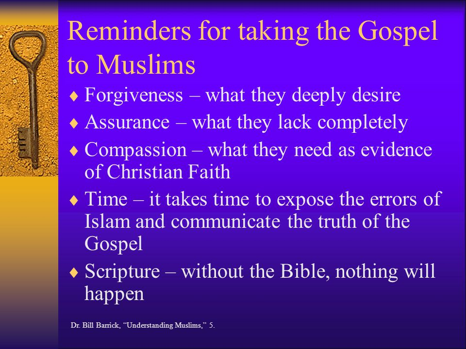 Reminders for taking the Gospel to Muslims  Forgiveness – what they deeply desire  Assurance – what they lack completely  Compassion – what they need as evidence of Christian Faith  Time – it takes time to expose the errors of Islam and communicate the truth of the Gospel  Scripture – without the Bible, nothing will happen Dr.