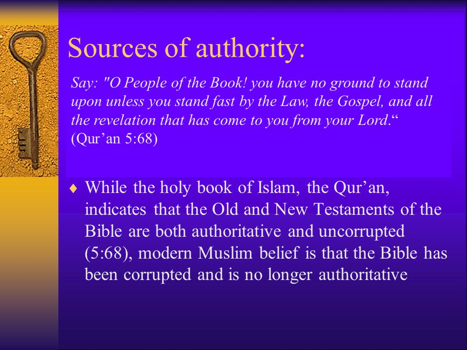 Sources of authority:  Muslims view Islam as the final revelation, superseding the Law of Moses (Taurat), the Psalms of David (Jabur), and the Gospel of Jesus Christ (Injil)  While the holy book of Islam, the Qur'an, indicates that the Old and New Testaments of the Bible are both authoritative and uncorrupted (5:68), modern Muslim belief is that the Bible has been corrupted and is no longer authoritative Say: O People of the Book.