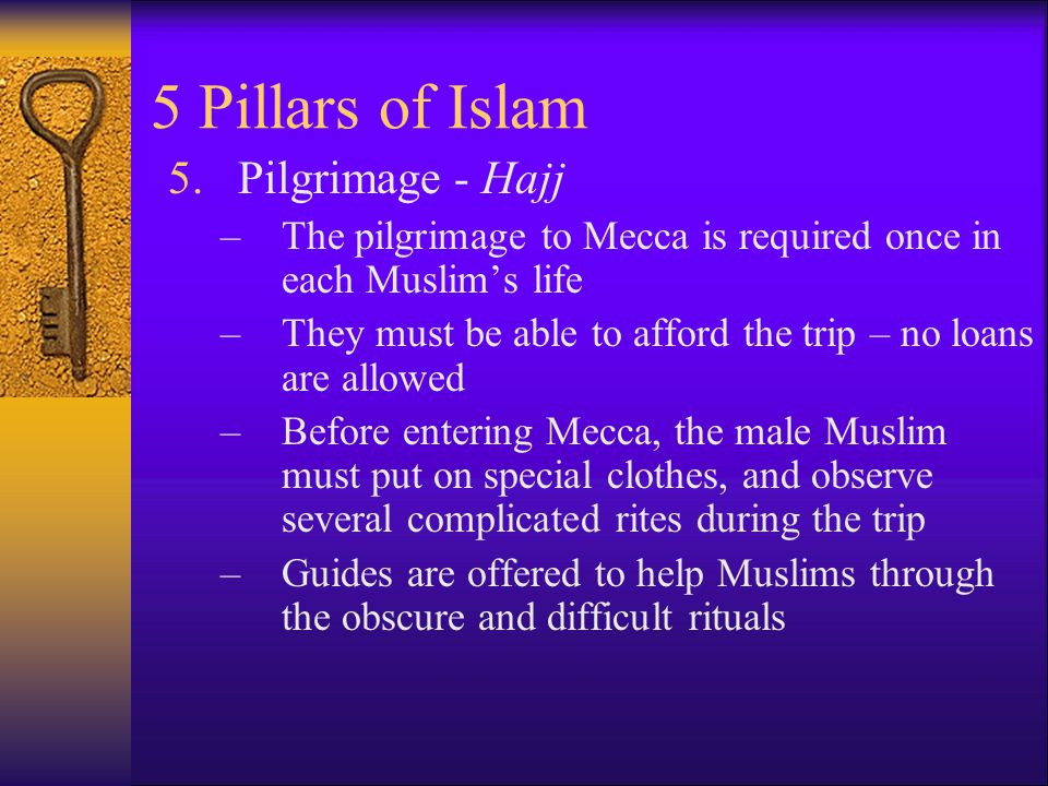 5 Pillars of Islam 5.Pilgrimage - Hajj –The pilgrimage to Mecca is required once in each Muslim's life –They must be able to afford the trip – no loans are allowed –Before entering Mecca, the male Muslim must put on special clothes, and observe several complicated rites during the trip –Guides are offered to help Muslims through the obscure and difficult rituals