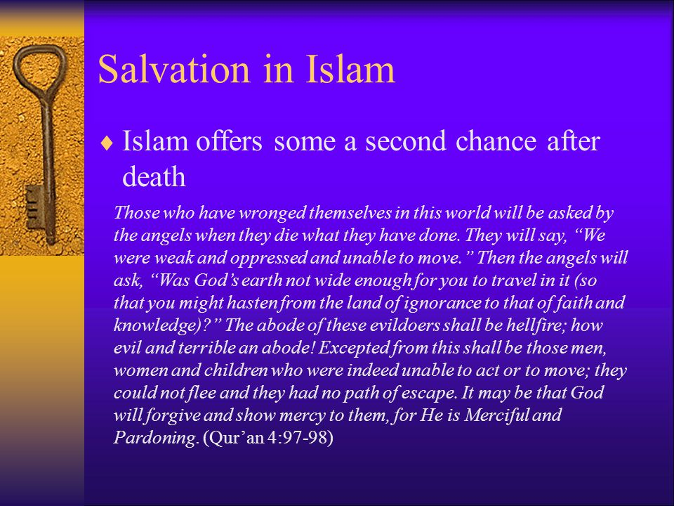 Salvation in Islam  Islam offers some a second chance after death Those who have wronged themselves in this world will be asked by the angels when they die what they have done.