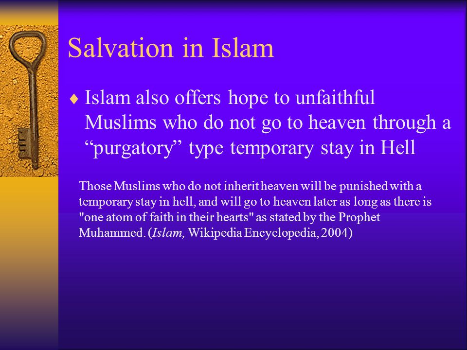 Salvation in Islam  Islam also offers hope to unfaithful Muslims who do not go to heaven through a purgatory type temporary stay in Hell Those Muslims who do not inherit heaven will be punished with a temporary stay in hell, and will go to heaven later as long as there is one atom of faith in their hearts as stated by the Prophet Muhammed.