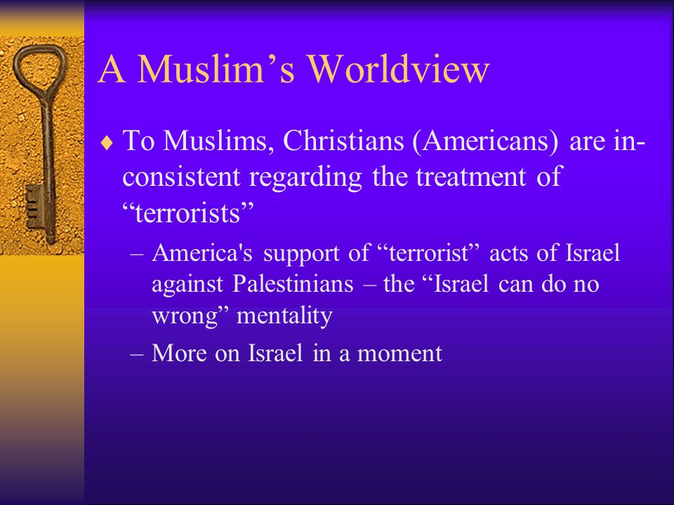 A Muslim's Worldview  To Muslims, Christians (Americans) are in- consistent regarding the treatment of terrorists –America s support of terrorist acts of Israel against Palestinians – the Israel can do no wrong mentality –More on Israel in a moment