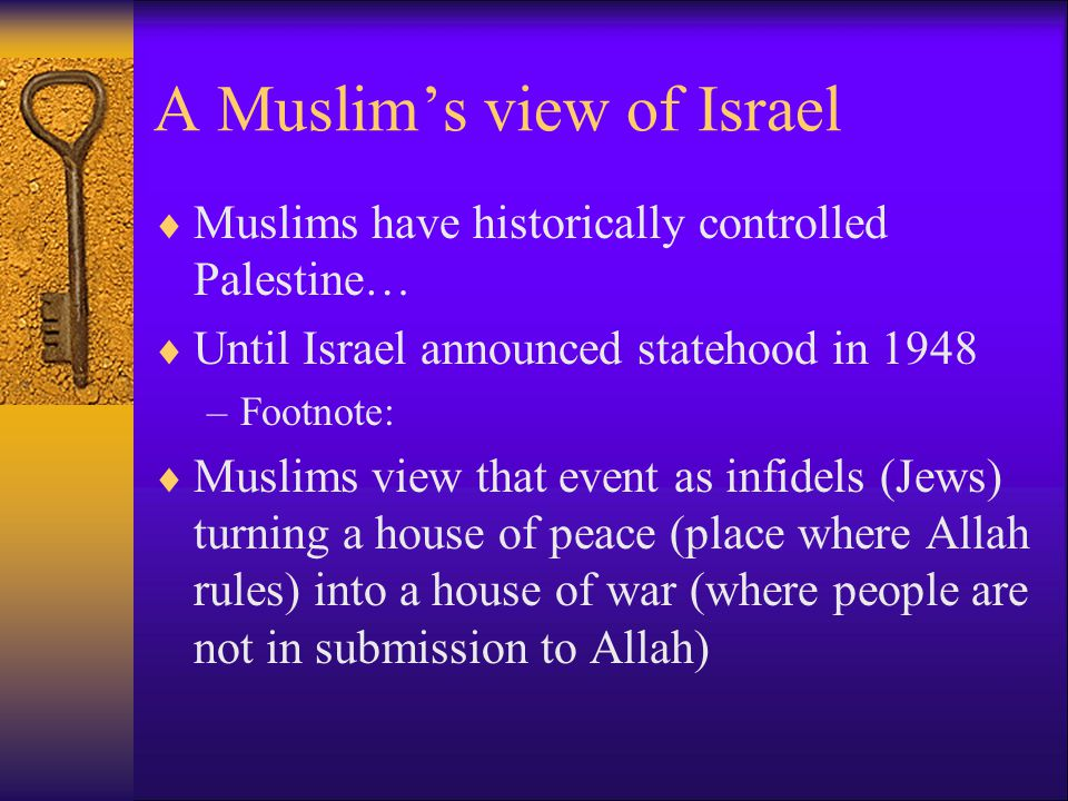 A Muslim's view of Israel  Muslims have historically controlled Palestine…  Until Israel announced statehood in 1948 –Footnote:  Muslims view that event as infidels (Jews) turning a house of peace (place where Allah rules) into a house of war (where people are not in submission to Allah)