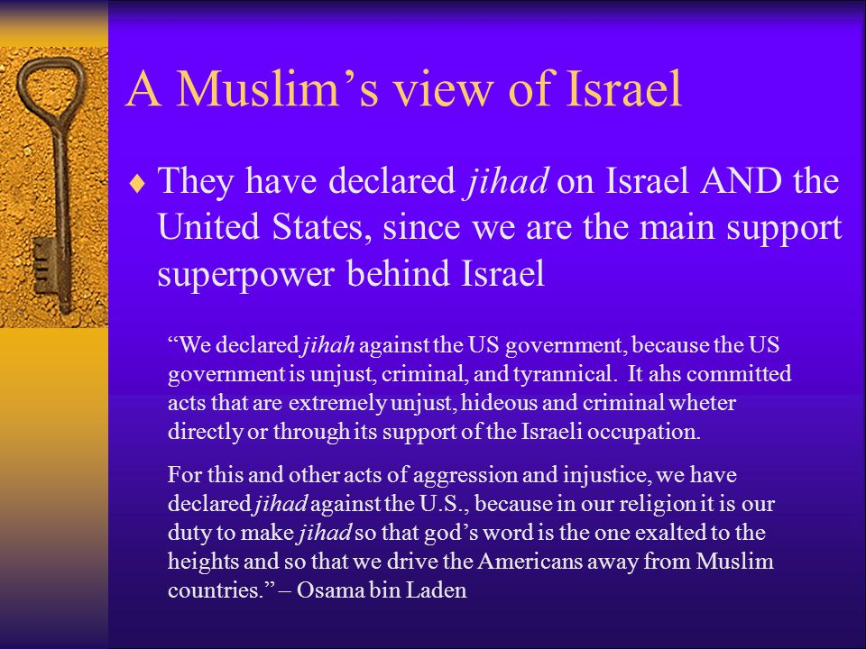 A Muslim's view of Israel  They have declared jihad on Israel AND the United States, since we are the main support superpower behind Israel We declared jihah against the US government, because the US government is unjust, criminal, and tyrannical.