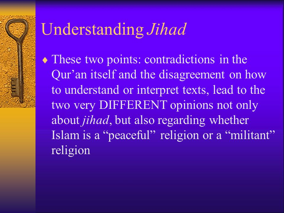 Understanding Jihad  These two points: contradictions in the Qur'an itself and the disagreement on how to understand or interpret texts, lead to the two very DIFFERENT opinions not only about jihad, but also regarding whether Islam is a peaceful religion or a militant religion