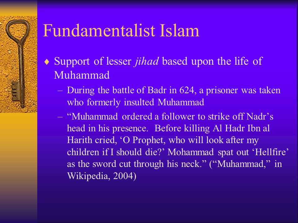 Fundamentalist Islam  Support of lesser jihad based upon the life of Muhammad –During the battle of Badr in 624, a prisoner was taken who formerly insulted Muhammad – Muhammad ordered a follower to strike off Nadr's head in his presence.