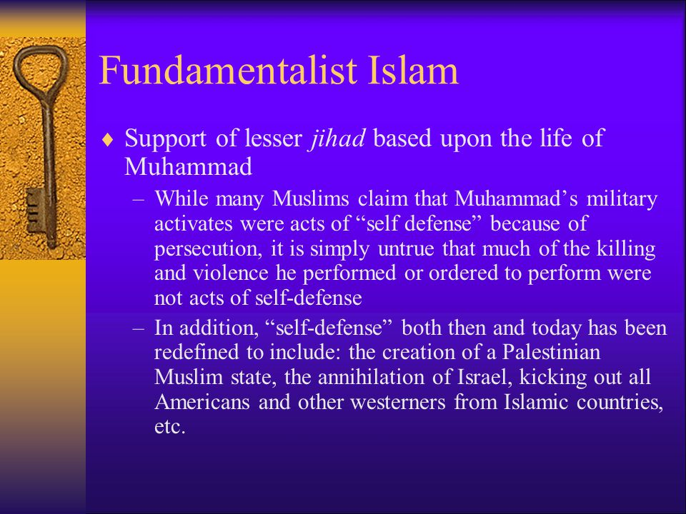 Fundamentalist Islam  Support of lesser jihad based upon the life of Muhammad –While many Muslims claim that Muhammad's military activates were acts of self defense because of persecution, it is simply untrue that much of the killing and violence he performed or ordered to perform were not acts of self-defense –In addition, self-defense both then and today has been redefined to include: the creation of a Palestinian Muslim state, the annihilation of Israel, kicking out all Americans and other westerners from Islamic countries, etc.