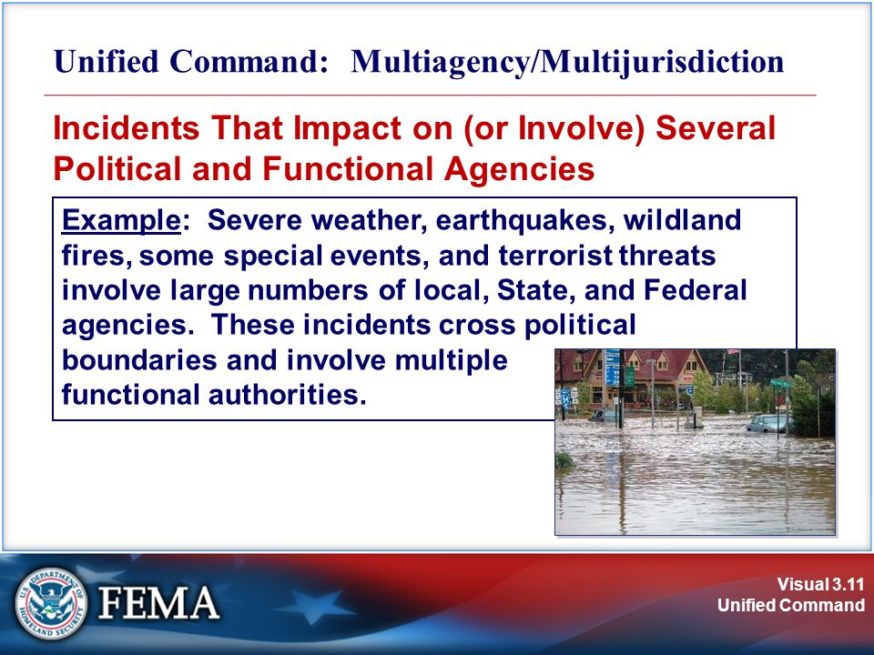Visual 3.11 Unified Command Incidents That Impact on (or Involve) Several Political and Functional Agencies Unified Command: Multiagency/Multijurisdiction Example: Severe weather, earthquakes, wildland fires, some special events, and terrorist threats involve large numbers of local, State, and Federal agencies.