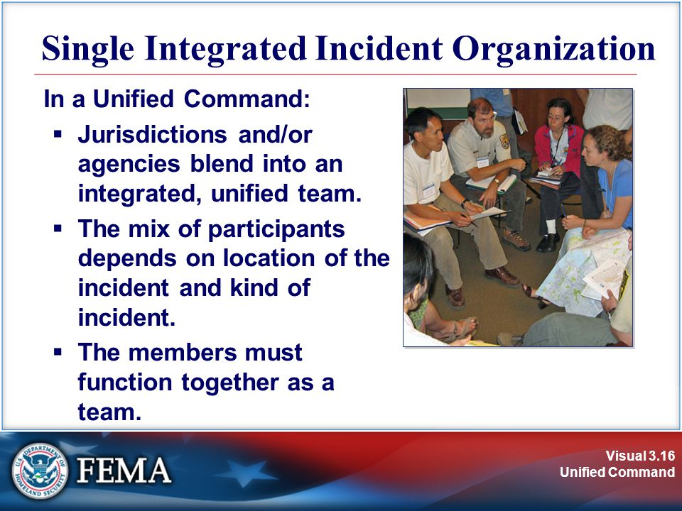 Visual 3.16 Unified Command Single Integrated Incident Organization In a Unified Command:  Jurisdictions and/or agencies blend into an integrated, unified team.