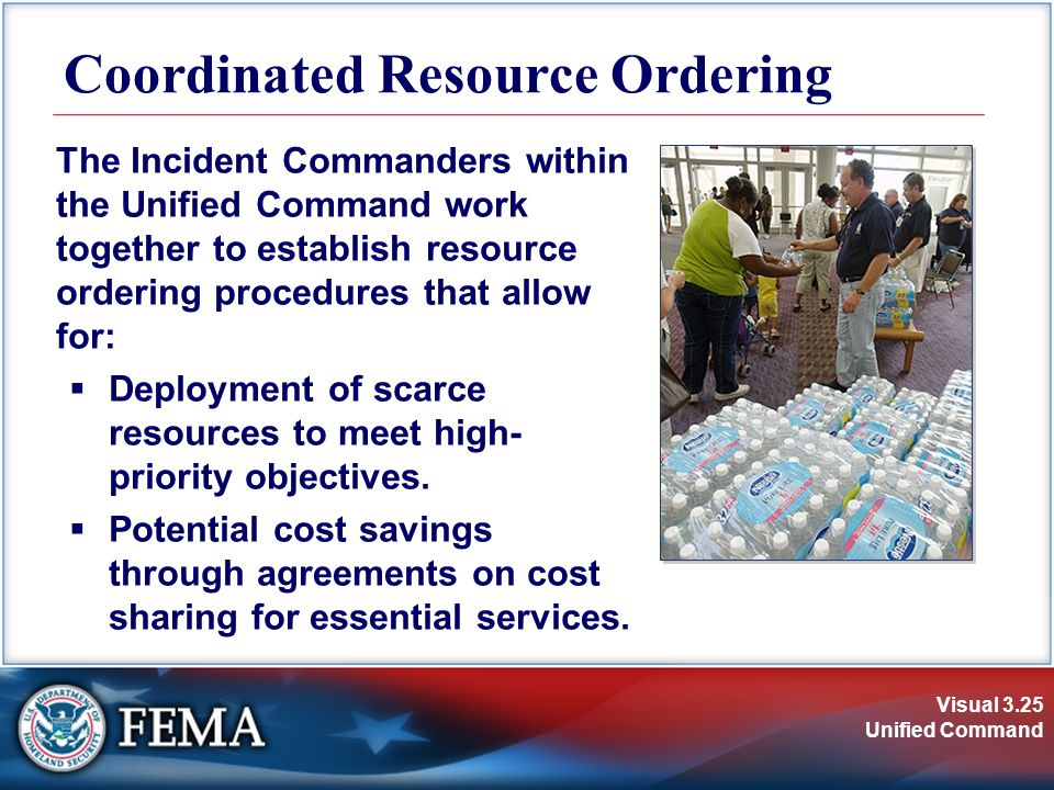 Visual 3.25 Unified Command Coordinated Resource Ordering The Incident Commanders within the Unified Command work together to establish resource ordering procedures that allow for:  Deployment of scarce resources to meet high- priority objectives.