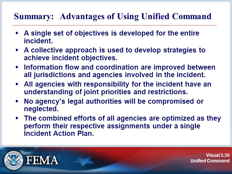 Visual 3.30 Unified Command Summary: Advantages of Using Unified Command  A single set of objectives is developed for the entire incident.