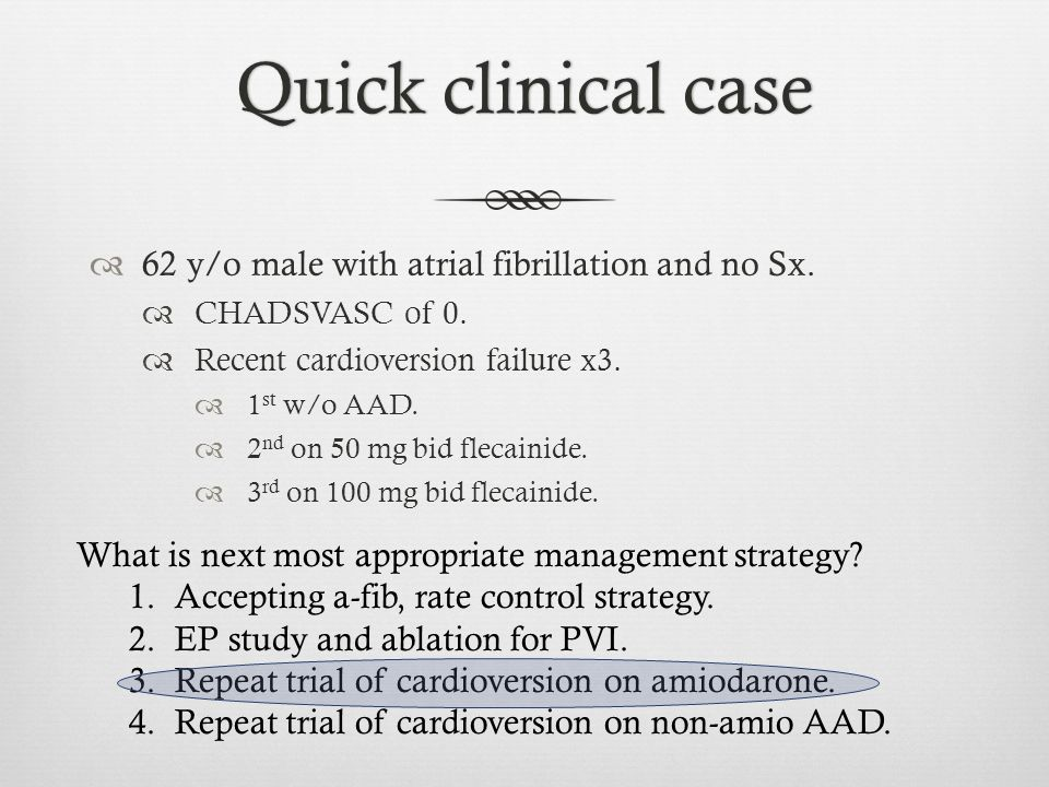 Quick clinical caseQuick clinical case  62 y/o male with atrial fibrillation and no Sx.  CHADSVASC of 0.  Recent cardioversion failure x3.  1 st w