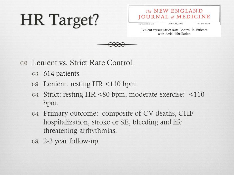 HR Target?HR Target?  Lenient vs. Strict Rate Control.  614 patients  Lenient: resting HR <110 bpm.  Strict: resting HR <80 bpm, moderate exercise