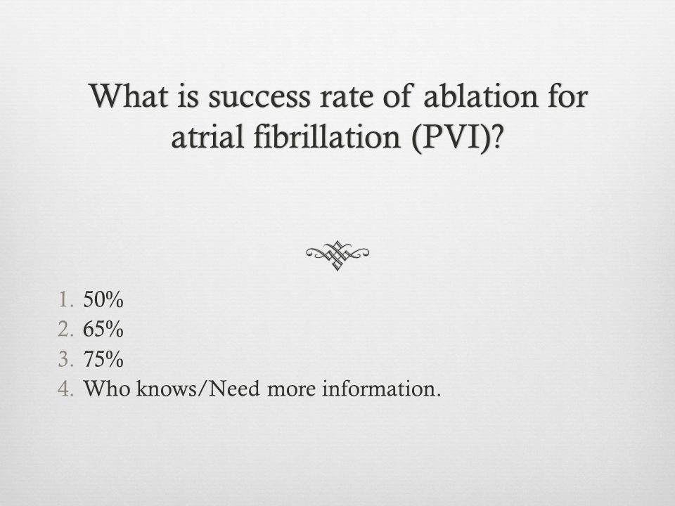 What is success rate of ablation for atrial fibrillation (PVI)? 1.50% 2.65% 3.75% 4.Who knows/Need more information.