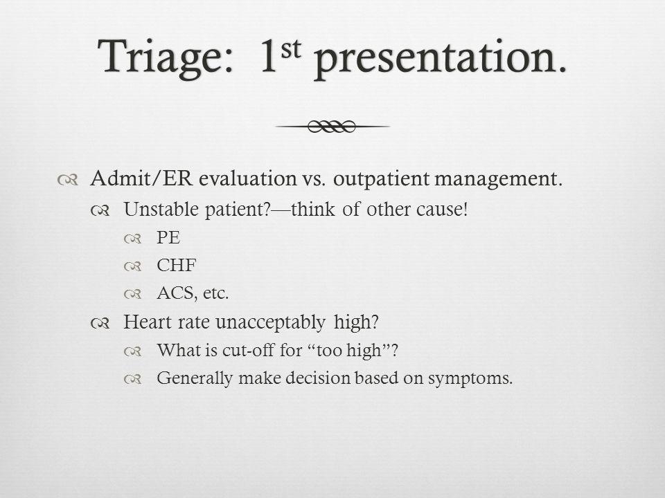 Triage: 1 st presentation.Triage: 1 st presentation.  Admit/ER evaluation vs. outpatient management.  Unstable patient?—think of other cause!  PE 