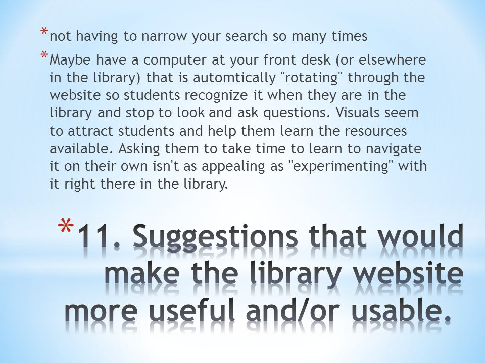 * not having to narrow your search so many times * Maybe have a computer at your front desk (or elsewhere in the library) that is automtically rotating through the website so students recognize it when they are in the library and stop to look and ask questions.