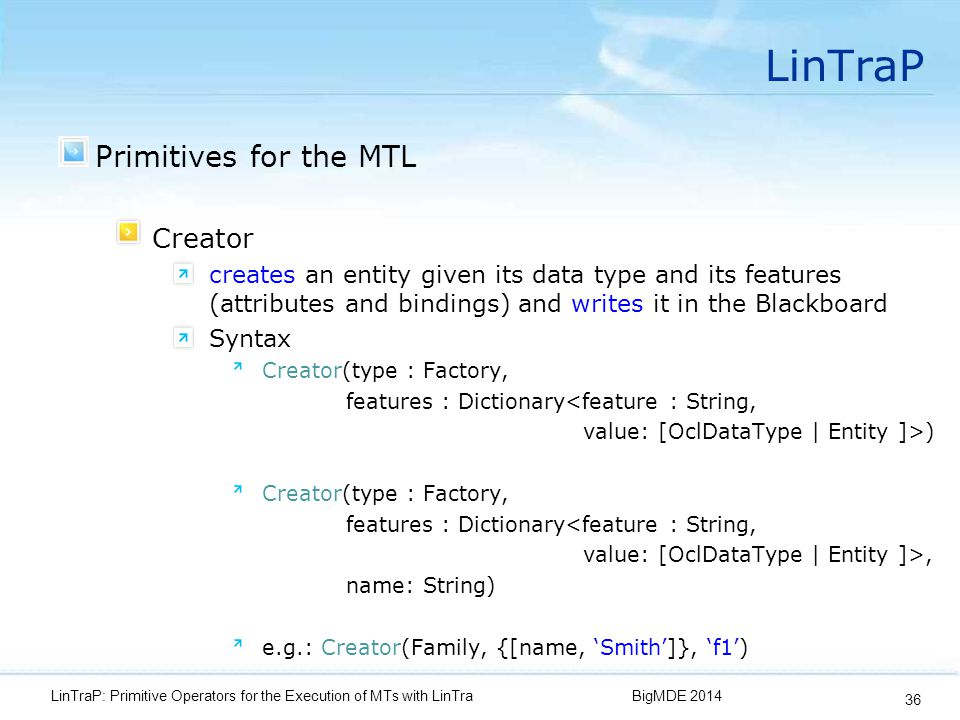 LinTraP Primitives for the MTL Creator creates an entity given its data type and its features (attributes and bindings) and writes it in the Blackboard Syntax Creator(type : Factory, features : Dictionary<feature : String, value: [OclDataType | Entity ]>) Creator(type : Factory, features : Dictionary<feature : String, value: [OclDataType | Entity ]>, name: String) e.g.: Creator(Family, {[name, 'Smith']}, 'f1') BigMDE 2014LinTraP: Primitive Operators for the Execution of MTs with LinTra 36