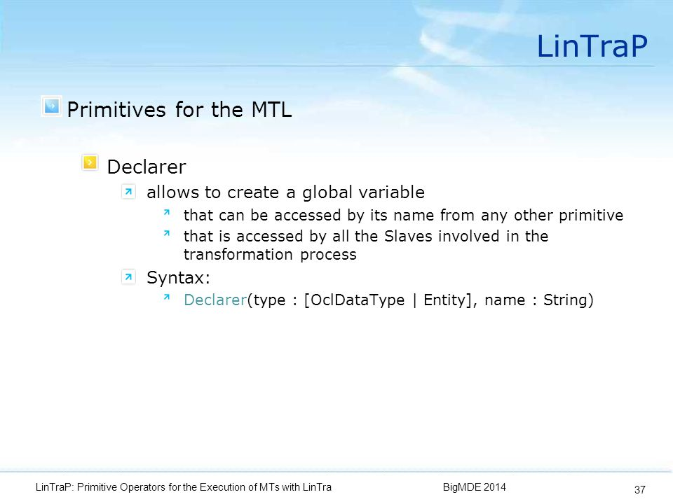 LinTraP Primitives for the MTL Declarer allows to create a global variable that can be accessed by its name from any other primitive that is accessed by all the Slaves involved in the transformation process Syntax: Declarer(type : [OclDataType | Entity], name : String) BigMDE 2014LinTraP: Primitive Operators for the Execution of MTs with LinTra 37