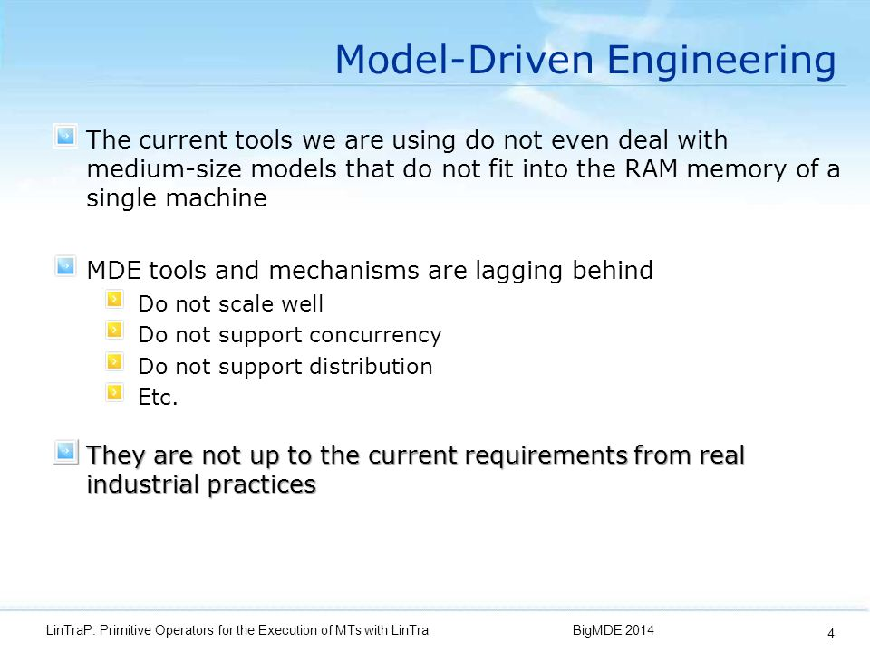 Model-Driven Engineering The current tools we are using do not even deal with medium-size models that do not fit into the RAM memory of a single machine BigMDE 2014LinTraP: Primitive Operators for the Execution of MTs with LinTra 4 MDE tools and mechanisms are lagging behind Do not scale well Do not support concurrency Do not support distribution Etc.