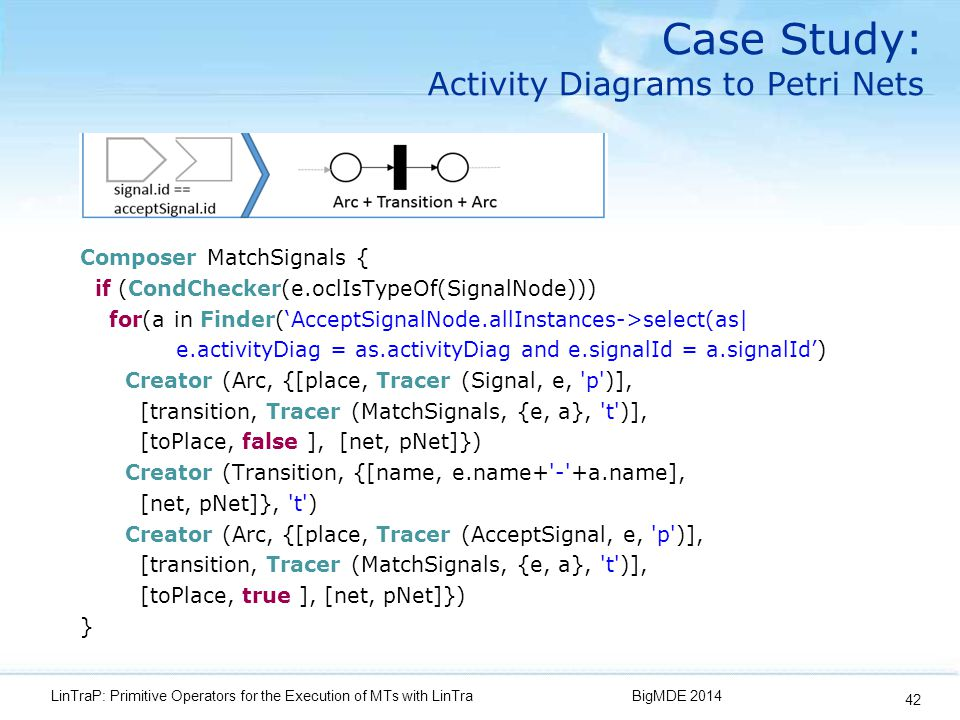 Case Study: Activity Diagrams to Petri Nets Composer MatchSignals { if (CondChecker(e.oclIsTypeOf(SignalNode))) for(a in Finder('AcceptSignalNode.allInstances->select(as| e.activityDiag = as.activityDiag and e.signalId = a.signalId') Creator (Arc, {[place, Tracer (Signal, e, p )], [transition, Tracer (MatchSignals, {e, a}, t )], [toPlace, false ], [net, pNet]}) Creator (Transition, {[name, e.name+ - +a.name], [net, pNet]}, t ) Creator (Arc, {[place, Tracer (AcceptSignal, e, p )], [transition, Tracer (MatchSignals, {e, a}, t )], [toPlace, true ], [net, pNet]}) } BigMDE 2014LinTraP: Primitive Operators for the Execution of MTs with LinTra 42