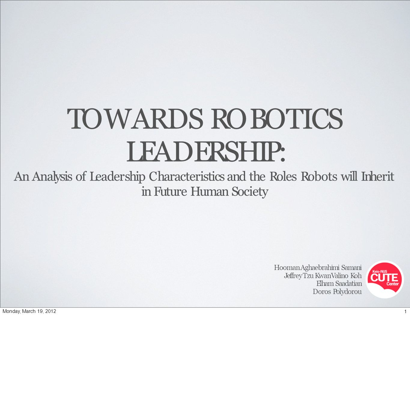 TOWARDS ROBOTICS LEADERSHIP: An Analysis of Leadership Characteristics and the Roles Robots will Inherit in Future Human Society Hooman Aghaebrahimi Samani Jeffrey Tzu Kwan Valino Koh Elham Saadatian Doros Polydorou 1Monday, March 19, 2012