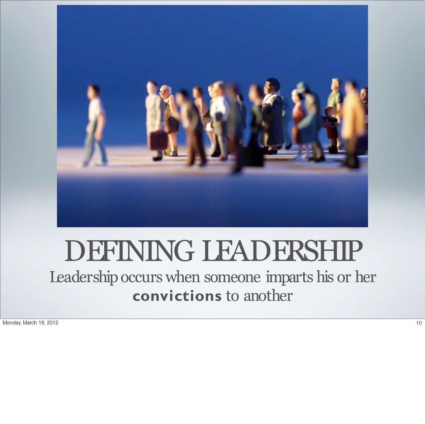 DEFINING LEADERSHIP Leadership occurs when someone imparts his or her convictions to another 10Monday, March 19, 2012