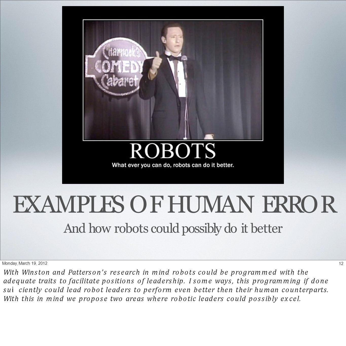EXAMPLES OF HUMAN ERROR And how robots could possibly do it better 12Monday, March 19, 2012 With Winston and Patterson's research in mind robots could be programmed with the adequate traits to facilitate positions of leadership.