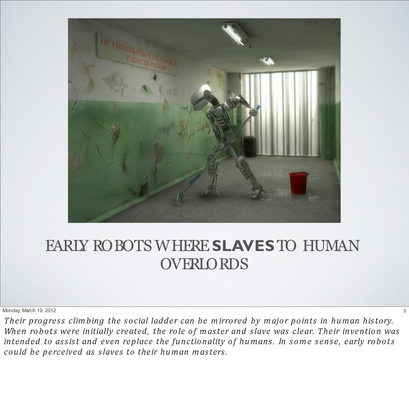 EARLY ROBOTS WHERE SLAVES TO HUMAN OVERLORDS 3Monday, March 19, 2012 Their progress climbing the social ladder can be mirrored by major points in human history.
