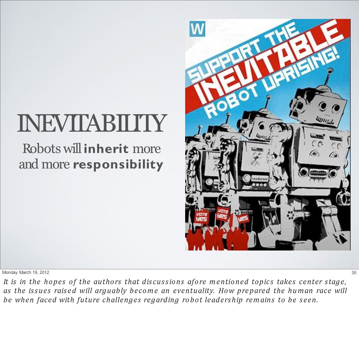 INEVITABILITY Robots will inherit more and more responsibility 30Monday, March 19, 2012 It is in the hopes of the authors that discussions afore mentioned topics takes center stage, as the issues raised will arguably become an eventuality.